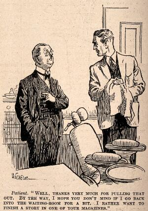 view A patient thanking his dentist for pulling a tooth out and asking can he go and finish reading a magazine in the waiting-room. Reproduction of a drawing after H. Batchelor, 1928.