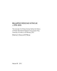 view Palliative medicine in the UK c.1970-2010 : the transcript of a witness seminar held by the History of Modern Biomedicine Research Group, Queen Mary, University of London, on 28 February 2012 / edited by C. Overy and E.M. Tansey.