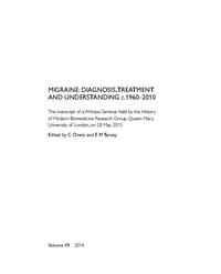 view Migraine Diagnosis, Treatment and Understanding c.1960-2010 : the transcript of a Witness Seminar held by the History of Modern Biomedicine Research Group, Queen Mary, University of London, on 28 May 2013 / edited by C Overy and E M Tansey.