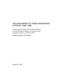 view The development of waste mangement in the UK c. 1960-c. 2000 : the transcript of a Witness Seminar held by the History of Modern Biomedicine Research Group, Queen Mary University of London, on 25 February 2014 / edited by  E.M. Jones and E M Tansey.