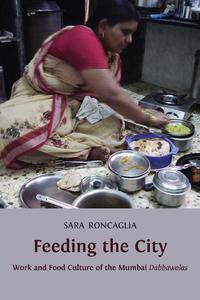 view Feeding the city : work and food culture of the Mumbai Dabbawalas / Sara Roncaglia.