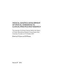view Medical genetics : development of ethical dimensions in clinical practice and research : the transcript of a Witness Seminar held by the History of Modern Biomedicine Research Group, Queen Mary University of London, on 14 October 2014 / edited by EM Jones and EM Tansey.