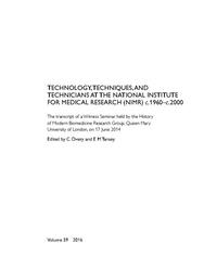 view Technology, Techniques, and Technicians at the National Institute for Medical Research (NIMR) c.1960-c.2000 : the transcript of a Witness Seminar held by the History of Modern Biomedicine Research Group, Queen Mary University of London, on 17 June 2014 / edited by C Overy and E M Tansey.