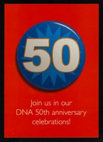 view 50 : Join us in our DNA 50th anniversary celebrations! : It's 50 years since Crick and Watson discovered the structure of DNA. How far have we come? Where will the next 50 years take us? Find out more at www.wellcome.ac.uk/dna50 / The Wellcome Trust.