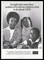 view A black mother with her daughter and son with a message about how a mother tells her children about AIDS; a poster from the America responds to Aids advertising campaign. Lithograph.