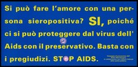 view A message in Italian yellow lettering asking can you make love with an HIV positive person with the answer yes because condoms protect against AIDS; an advertisement for safe sex and the trademark 'OK' quality seal awarded to brand condoms; one of a series of safe sex posters from a 'Stop AIDS' poster campaign by the Auto AIDS Svizzero, in collaboration with the Office of Public Health. Colour lithograph.