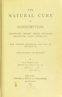 view The natural cure of consumption, constipation, Bright's disease, neuralgia, rheumatism, colds (fevers) etc. : how sickness originates, and how to prevent it a health manual for the people / by C.E. Page.