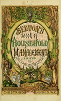 view The book of household management : comprising information for the mistress, housekeeper, cook, kitchen-maid, butler, footman, coachman, valet, upper and under house-maids, lady's maid, maid-of-all-work, laundry-maid, nurse and nurse-maid, monthly, wet, and sick nurses, etc. etc. also, sanitary, medical, & legal memoranda with a history of the origin, properties, and uses of all things connected with home life and comfort / by Mrs Isabella Beeton.