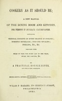 view Cookery as it should be : a new manual of the dining room and kitchen, for persons in moderate circumstances containing original receipts on every branch of cookery, domestic beverages, food for invalids, pickling, &c., &c., together with bills of fare for every day of the year, rules for carving, &c / by a practical housekeeper and pupil of Mrs. Goodfellow.