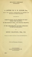 view A letter to N.W. Senior, Esq., one of Her Majesty's Commissioners for inquiring into the state of public education, explanatory of communications and of evidence on half school time teaching; on the military drill, and physical training; and on the administration of funds applicable to popular education / by Edwin Chadwick.