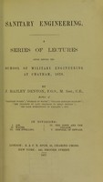 view Sanitary engineering : a series of lectures given before the School of military engineering at Chatham, 1876 / by J. Bailey Denton.