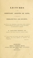 view Lectures on the ordinary agents of life : as applicable to therapeutics and hygiene, or, the uses of the atmosphere, habitations, baths, clothing, climate, exercise, foods, drinks, &c. in the treatment and prevention of disease / by Alexander Kilgour, M.D.