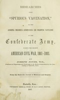"""view Researches upon """"spurious vaccination"""" : or the abnormal phenomena accompanying and following vaccination in the Confederate army, during the recent American Civil War, 1861-1865 / by Joseph Jones."""