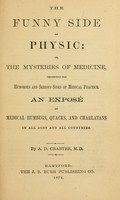 view The funny side of physic : or, The mysteries of medicine, presenting the humorous and serious sides of medical practice.  An exposé of medical humbugs, quacks, and charlatans in all ages and all countries / by A. D. Crabtre, M. D.