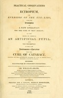 view Practical observations on ectropium, or eversion of the eye-lids : with the description of a new operation for the cure of that disease; on the modes of forming an artificial pupil, and on cataract.