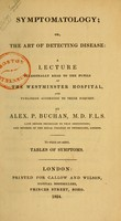 view Symptomatology, or, The art of detecting disease : a lecture occasionally read to the pupils at the Westminster Hospital, published according to their request, / by Alex P. Buchan ; to which are added, tables of symptoms.