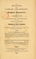 view A manual of the climate and diseases of tropical countries : in which a practical view of the statistical pathology and of the history and treatment of the diseases of those countries is attempted to be given : calculated chiefly as a guide to the young medical practitioner on his first resorting to those countries / by Colin Chisholm.