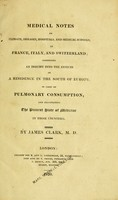 view Medical notes on climate, diseases, hospitals, and medical schools, in France, Italy, and Switzerland : comprising an inquiry into the effects of a residence in the south of Europe, in cases of pulmonary consumption, and illustrating the present state of medicine in those countries / by James Clark, M.D.
