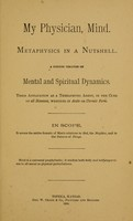 view My physician, mind : Metaphysics in a nutshell : a concise treatise on mental and spiritual dynamics : their application as a therapeutic agent, in the cure of all diseases, whether in acute or chronic form : in scope, it covers the entire domain of man's relations to God, the neighbor, and to the universe of things.