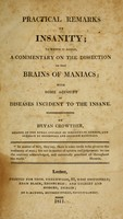 view Practical remarks on insanity : to which is added, a commentary on the dissection of the brains of maniacs ; with some account of diseases incident to the insane / by Bryan Crowther.