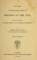 view A guide to the practical study of diseases of the eye : with an outline of their medical and operative treatment / by James Dixon.
