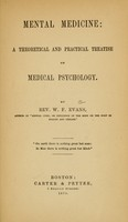 view Mental medicine : a theoretical and practical treatise on medical psychology / by W.F. Evans.
