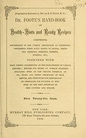 view Dr. Foote's hand-book of health-hints and ready recipes : comprising information of the utmost importance to everybody, concerning their daily habits of eating, drinking, sleeping, dressing, bathing, working, etc. : together with many useful suggestions on the management of various diseases; recipes for relief of common ailments, including some of the private formulae of Dr. Foote and other physicians of high repute, and directions for preparation of delicacies for invalids as pursued in the best hospitals in this country and Europe.