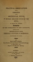 view Practical observations on the formation of an artificial pupil, in several deranged states of the eye : to which are annexed, remarks on the extraction of soft cataracts, and those of the membraneous kind, through a puncture in the cornea : illustrated by plates / by Benjamin Gibson.