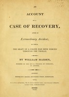 view An account of a case of recovery, after an extraordinary accident, by which the shaft of a chaise had been forced through the thorax / by William Maiden.