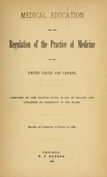 view Medical education and the regulation of the practice of medicine in the United States and Canada / prepared by the Illinois State Board of Health, and published by permission of the Board ; revised and corrected to March 1, 1884.