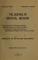 view The science of oriental medicine : a concise discussion of its principles and methods, biographical sketches of its leading practitioners, its treatment of various prevalent diseases, useful information on matters of diet, exercise and hygiene / compiled by the Foo and Wing Herb Company.
