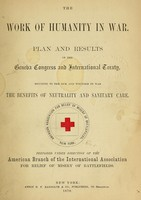 view The work of humanity in war : plan and results of the Geneva Congress and International Treaty, securing to the sick and wounded in war the benefits of neutrality and sanitary care / prepared under direction of the American branch of the International Association for Relief of Misery of Battlefields.