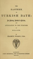 view The Eastern, or Turkish bath : its history, revival in Britain, and application to the purposes of health / by Erasmus Wilson.