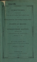 view Strictures on some of the defects and infirmities of intellectual and moral character in students of medicine : an introductory lecture, delivered in the University of Louisville, November 1st, 1847 / by Daniel Drake.