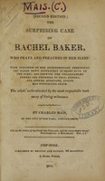 view The surprising case of Rachel Baker, who prays and preaches in her sleep : with specimens of her extraordinary performances taken down accurately in short hand at the time ; and showing the unparalleled powers she possesses to pray, exhort, and answer questions, during her unconscious state : the whole authenticated by the most respectable testimony of living witnesses / by Charles Mais, of the city of New-York, stenographer.