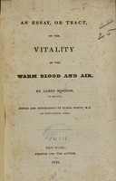 view An essay, or tract, on the vitality of the warm blood and air / by James Morison ; edited and republished by Elisha North.