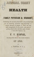 view Annual diary of health, or, Family physician & druggist : containing the necessary theoretical and practical manner of preparing medicines and preserving or curing yourself of disease, at small cost and with promptitude, of all curable evils, and of giving relief to those who labor under chronic or incurable diseases / by F.V. Raspail ; translated from the Paris edition of 1846 by A. Fortier.