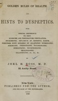 view Golden rules of health, and hints to dyspeptics : with special reference to diet, exercise, air, temperature, ventilation, hygrometry, influence of domestic habits : together with remarks on allopathy, hydropathy, aeropathy, thermopathy, psychropathy, homoeopathy, thumpingpathy, healingpathy, killingpathy &c., &c., &c. / by Joel H. Ross.