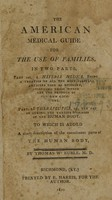 view The American medical guide for the use of families : in two parts : part 1st ; a materia medica ; being a treaties [i.e., treatise] on all the most useful articles used as medicine, including those which are the produce of our own country : part 2d therapeutics, or, the art of curing the various diseases of the human body : to which is added a short description of the constituent parts of the human body / by Thomas W. Ruble. M.D.
