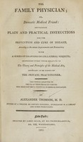 view The family physician : or, Domestic medical friend : containing plain and practical instructions for the prevention and cure of diseases, according to the newest improvements and discoveries : with a series of chapters on collateral subjects : comprising every thing relative to the theory and principles of the medical art, necessary to be known by the private practitioner : the whole adapted to the use of those heads of families who have not had a classical or medical education / by Alexander Thomson, M.D.