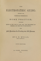 view The electropathic guide : prepared with particular reference to home practice : containing hints on the care of the sick, the treatment of disease, and the use of electricity, with full directions for treating over 100 diseases / by S.M. Wells.