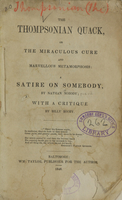 view The Thompsonian quack, or the miraculous cure and marvellous metamorphosis : a satire on somebody / by Nathan Nobody ; with a critique by Billy Booby.
