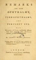 view Remarks on the ophthalmy, psorophthalmy, and purulent eye : with methods of cure, considerably different from those commonly used : and cases annexed, in proof of their utility / by James Ware, surgeon.