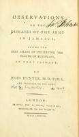 view Observations on the diseases of the army in Jamaica : and on the best means of preserving the health of Europeans, in that climate / by John Hunter, M.D.F.R.S. and physician to the army.