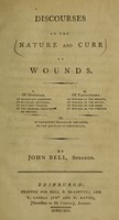 view Discourses on the nature and cure of wounds / by John Bell, surgeon.