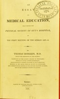 view An essay on medical education, read before the Physical Society of Guy's Hospital, at the first meeting of the session 1827-8 / by Thomas Hodgkin.