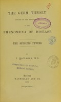 view The germ theory applied to the explanation of the phenomena of disease : the specific fevers / by T. Maclagan.
