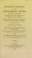 view A succinct account of the contagious fever of this country, exemplified in the epidemic now prevailing in London ; with the appropriate method of treatment as practised in the House of Recovery. To which are added observations on the nature and properties of contagion, tending to correct the popular notions on this subject, and pointing out the means of prevention / by Thomas Bateman.