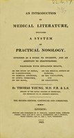 view An introduction to medical literature, including a system of practical nosology, intended as a guide to students, and an assistant to practitioners : Together with detached essays, on the study of physic, on classification, on chemical affinities, on animal chemistry, on the blood, on the medical effects of climates, on the circulation, and on palpitation. / By Thomas Young...