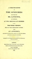 view A corrected report of the speeches delivered by Mr. Lawrence, as chairman, at two meetings of members of the Royal College of Surgeons, held at the Freemasons' Tavern : With an appendix, containing the resolutions agreed to at the first meeting, and some illustrative documents.